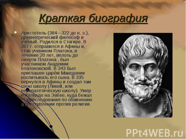 Аристотель (384—322 до н. э.), древнегреческий философ и учёный. Родился в Стагире. В 367 г. отправился в Афины и, став учеником Платона, в течение 20 лет, вплоть до смерти Платона , был участником Академии платоновской. В 343 был приглашен царём Ма…