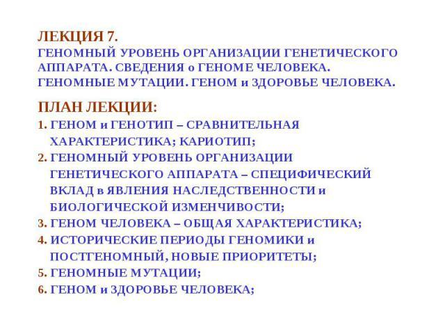 ПЛАН ЛЕКЦИИ: ПЛАН ЛЕКЦИИ: 1. ГЕНОМ и ГЕНОТИП – СРАВНИТЕЛЬНАЯ ХАРАКТЕРИСТИКА; КАРИОТИП; 2. ГЕНОМНЫЙ УРОВЕНЬ ОРГАНИЗАЦИИ ГЕНЕТИЧЕСКОГО АППАРАТА – СПЕЦИФИЧЕСКИЙ ВКЛАД в ЯВЛЕНИЯ НАСЛЕДСТВЕННОСТИ и БИОЛОГИЧЕСКОЙ ИЗМЕНЧИВОСТИ; 3. ГЕНОМ ЧЕЛОВЕКА – ОБЩАЯ ХА…