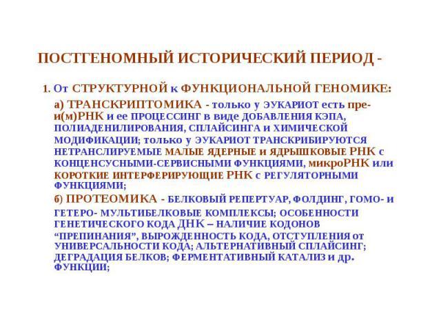 1. От СТРУКТУРНОЙ к ФУНКЦИОНАЛЬНОЙ ГЕНОМИКЕ: 1. От СТРУКТУРНОЙ к ФУНКЦИОНАЛЬНОЙ ГЕНОМИКЕ: а) ТРАНСКРИПТОМИКА - только у ЭУКАРИОТ есть пре-и(м)РНК и ее ПРОЦЕССИНГ в виде ДОБАВЛЕНИЯ КЭПА, ПОЛИАДЕНИЛИРОВАНИЯ, СПЛАЙСИНГА и ХИМИЧЕСКОЙ МОДИФИКАЦИИ; только…