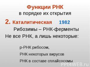 Функции РНК в порядке их открытия Каталитическая 1982 Рибозимы – РНК-ферменты Не