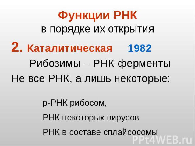 Функции РНК в порядке их открытия Каталитическая 1982 Рибозимы – РНК-ферменты Не все РНК, а лишь некоторые: