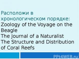 Расположи в хронологическом порядке: Zoology of the Voyage on the Beagle The Jou