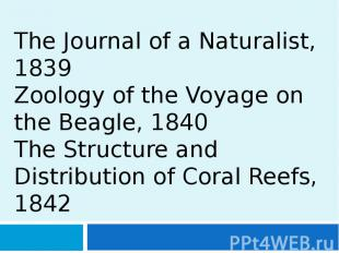 The Journal of a Naturalist, 1839 Zoology of the Voyage on the Beagle, 1840 The
