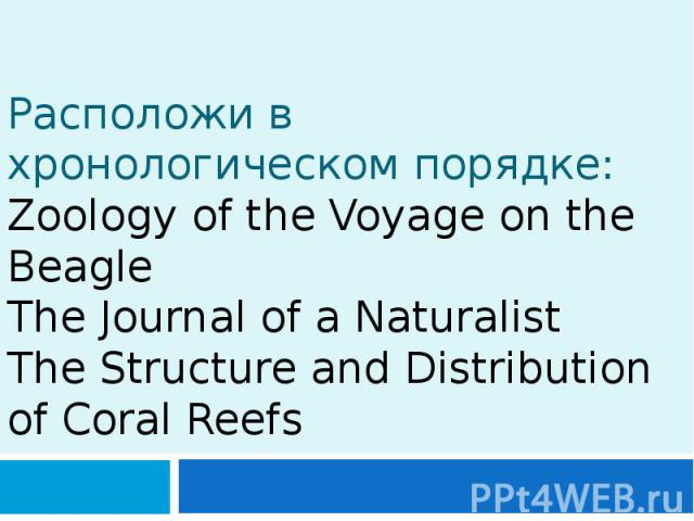 Расположи в хронологическом порядке: Zoology of the Voyage on the Beagle The Journal of a Naturalist The Structure and Distribution of Coral Reefs
