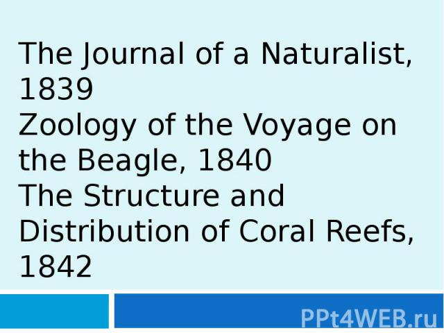 The Journal of a Naturalist, 1839 Zoology of the Voyage on the Beagle, 1840 The Structure and Distribution of Coral Reefs, 1842