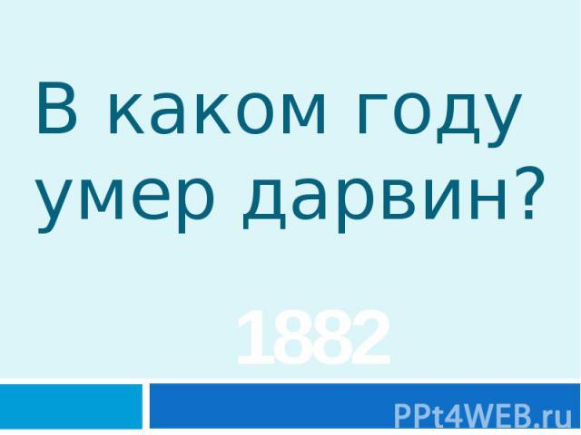 В каком году умер дарвин? 1882