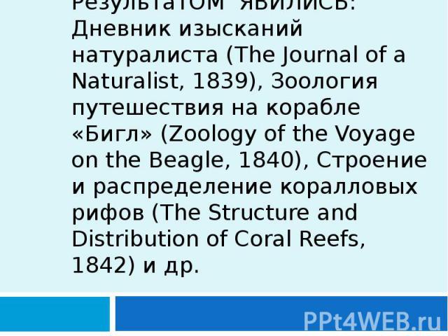 РезультатОМ ЯВИЛИСЬ: Дневник изысканий натуралиста (The Journal of a Naturalist, 1839), Зоология путешествия на корабле «Бигл» (Zoology of the Voyage on the Beagle, 1840), Строение и распределение коралловых рифов (The Structure and Distribution of …