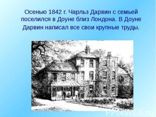 Осенью 1842 г. Чарльз Дарвин с семьей поселился в Доуне близ Лондона. В Доуне Да