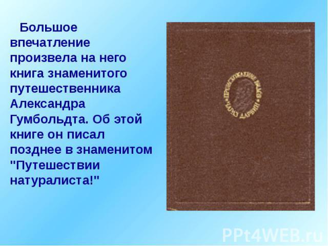 """Большое впечатление произвела на него книга знаменитого путешественника Александра Гумбольдта. Об этой книге он писал позднее в знаменитом """"Путешествии натуралиста!"""" Большое впечатление произвела на него книга знаменитого путешественника А…"""