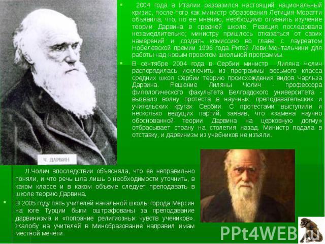 2004 года в Италии разразился настоящий национальный кризис, после того как министр образования Летиция Моратти объявила, что, по ее мнению, необходимо отменить изучение теории Дарвина в средней школе. Реакция последовала незамедлительно; министру п…