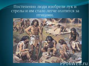 Постепенно люди изобрели лук и стрелы и им стало легче охотится за птицами. Пост