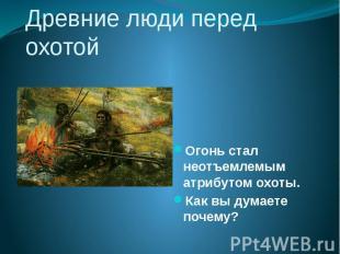 Древние люди перед охотой Огонь стал неотъемлемым атрибутом охоты. Как вы думает