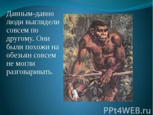 Давным-давно люди выглядели совсем по другому. Они были похожи на обезьян совсем