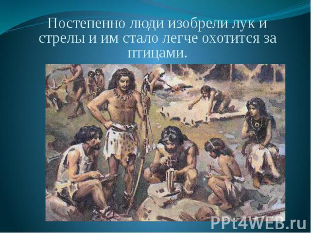 Постепенно люди изобрели лук и стрелы и им стало легче охотится за птицами. Постепенно люди изобрели лук и стрелы и им стало легче охотится за птицами.