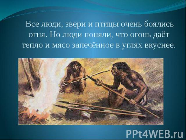 Все люди, звери и птицы очень боялись огня. Но люди поняли, что огонь даёт тепло и мясо запечённое в углях вкуснее. Все люди, звери и птицы очень боялись огня. Но люди поняли, что огонь даёт тепло и мясо запечённое в углях вкуснее.