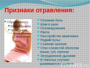 Признаки отравления: Головная боль Шум в ушах Головокружение Рвота Расстройство