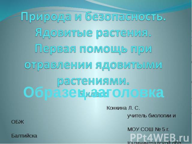 Конкина Л. С. учитель биологии и ОБЖ МОУ СОШ № 5 г. Балтийска Калининградской обл.