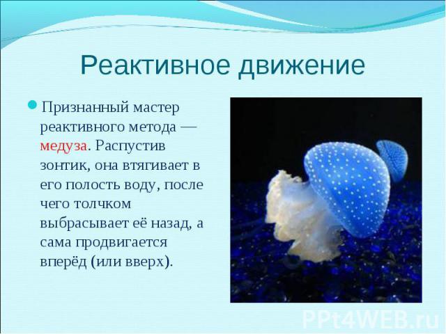 Признанный мастер реактивного метода — медуза. Распустив зонтик, она втягивает в его полость воду, после чего толчком выбрасывает её назад, а сама продвигается вперёд (или вверх). Признанный мастер реактивного метода — медуза. Распустив зонтик, она …