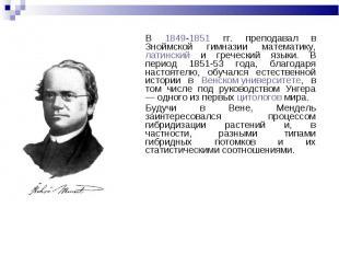 В 1849-1851 гг. преподавал в Зноймской гимназии математику, латинский и гречески