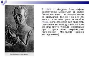 В 1868 г. Мендель был избран настоятелем монастыря и более биологическими исслед