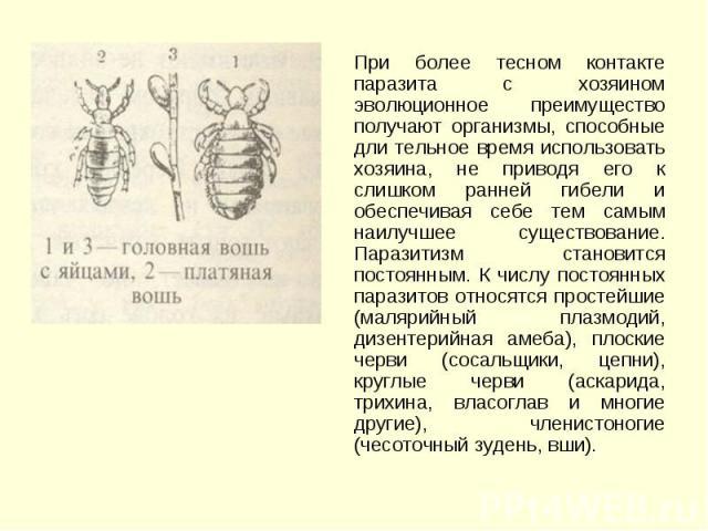 При более тесном контакте паразита с хозяином эволюционное преимущество получают организмы, способные дли тельное время использовать хозяина, не приводя его к слишком ранней гибели и обеспечивая себе тем самым наилучшее существование. Паразитизм ста…