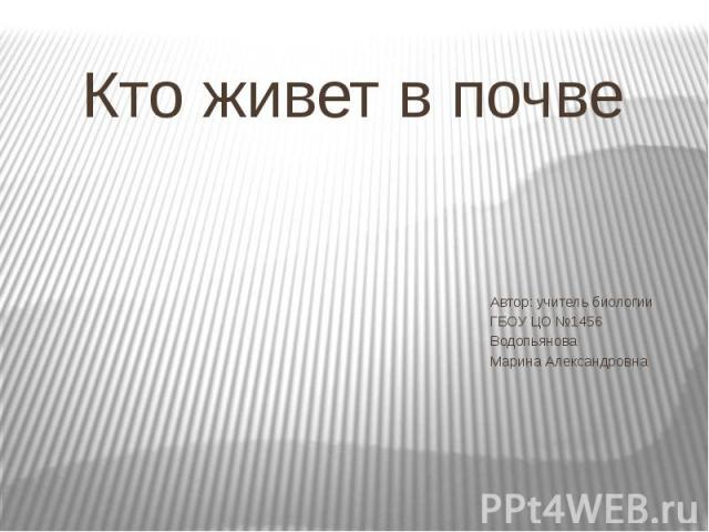 Кто живет в почве Автор: учитель биологии ГБОУ ЦО №1456 Водопьянова Марина Александровна