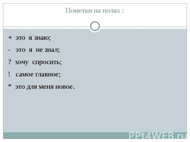 Пометки на полях : + это я знаю; - это я не знал; ? хочу спросить; ! самое главное; * это для меня новое.