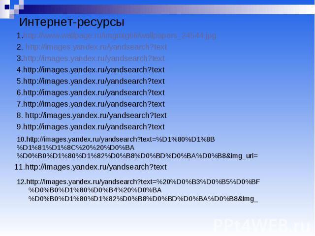 Интернет-ресурсы 1.http://www.wallpage.ru/imgmig66/wallpapers_24544.jpg 2. http://images.yandex.ru/yandsearch?text 3.http://images.yandex.ru/yandsearch?text 4.http://images.yandex.ru/yandsearch?text 5.http://images.yandex.ru/yandsearch?text 6.http:/…