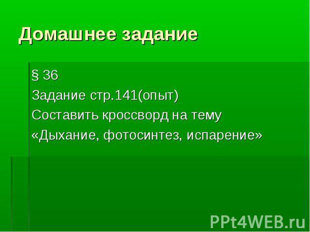 § 36 § 36 Задание стр.141(опыт) Составить кроссворд на тему «Дыхание, фотосинтез, испарение»