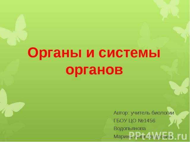 Органы и системы органов Автор: учитель биологии ГБОУ ЦО №1456 Водопьянова Марина Александровна