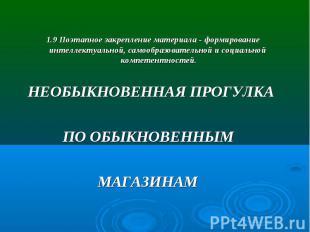 1.9 Поэтапное закрепление материала - формирование интеллектуальной, самообразов