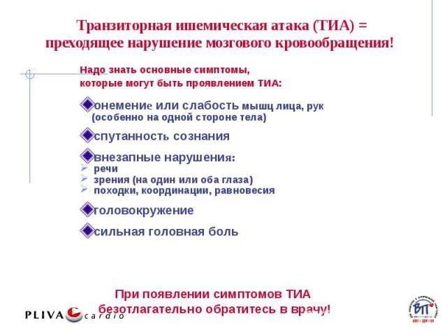 Транзиторная ишемическая атака (ТИА) = преходящее нарушение мозгового кровообращения! Надо знать основные симптомы, которые могут быть проявлением ТИА: онемение или слабость мышц лица, рук (особенно на одной стороне тела) спутанность сознания внезап…