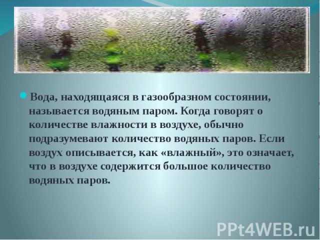 Вода, находящаяся в газообразном состоянии, называется водяным паром. Когда говорят о количестве влажности в воздухе, обычно подразумевают количество водяных паров. Если воздух описывается, как «влажный», это означает, что в воздухе содержится больш…