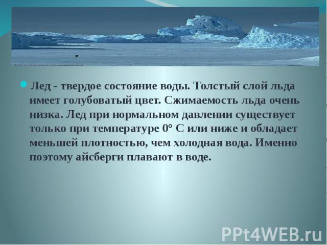 Лед - твердое состояние воды. Толстый слой льда имеет голубоватый цвет. Сжимаемость льда очень низка. Лед при нормальном давлении существует только при температуре 0° С или ниже и обладает меньшей плотностью, чем холодная вода. Именно поэтому айсбер…