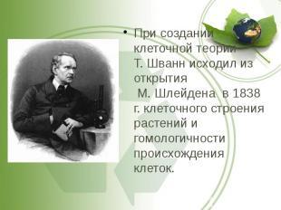 При создании клеточной теории Т. Шванн исходил из открытия М. Шлейдена в 1838 г.