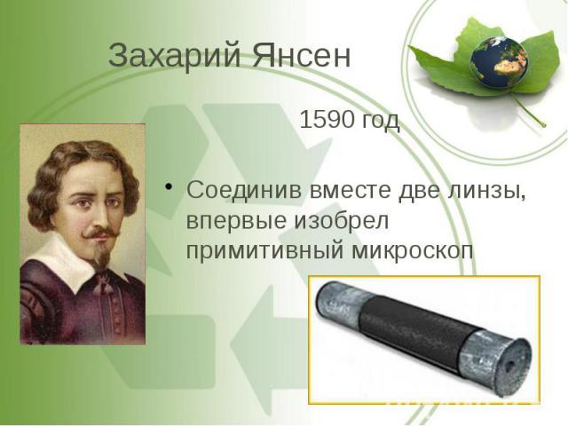Захарий Янсен 1590 год Соединив вместе две линзы, впервые изобрел примитивный микроскоп