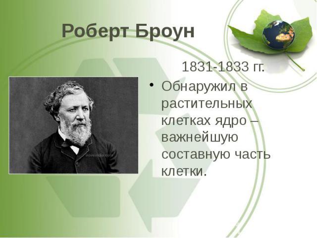 Роберт Броун 1831-1833 гг. Обнаружил в растительных клетках ядро – важнейшую составную часть клетки.