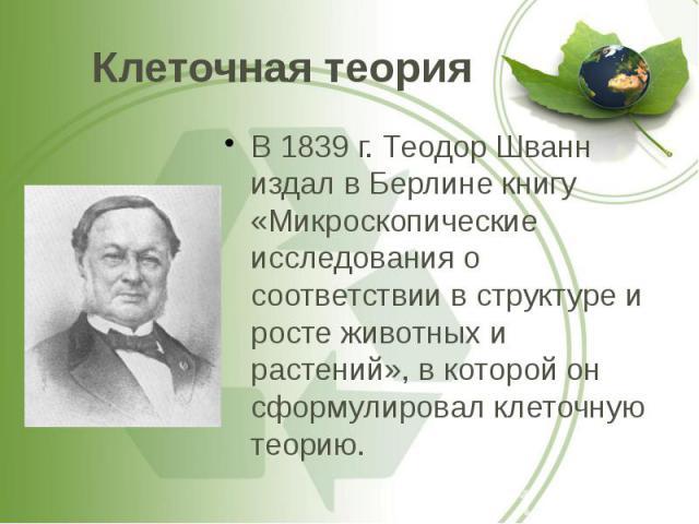 Клеточная теория В 1839 г. Теодор Шванн издал в Берлине книгу «Микроскопические исследования о соответствии в структуре и росте животных и растений», в которой он сформулировал клеточную теорию.