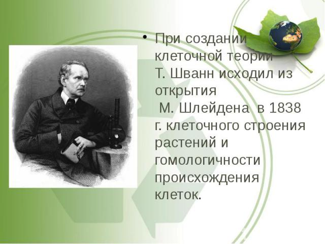 При создании клеточной теории Т. Шванн исходил из открытия М. Шлейдена в 1838 г. клеточного строения растений и гомологичности происхождения клеток. При создании клеточной теории Т. Шванн исходил из открытия М. Шлейдена в 1838 г. клеточного строения…