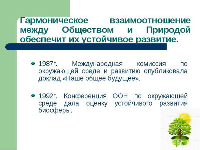 1987г. Международная комиссия по окружающей среде и развитию опубликовала доклад «Наше общее будущее». 1987г. Международная комиссия по окружающей среде и развитию опубликовала доклад «Наше общее будущее». 1992г. Конференция ООН по окружающей среде …