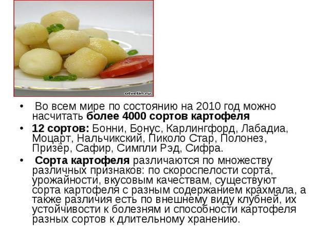 Во всем мире по состоянию на 2010 год можно насчитать более 4000 сортов картофеля Во всем мире по состоянию на 2010 год можно насчитать более 4000 сортов картофеля 12 сортов: Бонни, Бонус, Карлингфорд, Лабадиа, Моцарт, Нальчикский, Пиколо Стар, Поло…