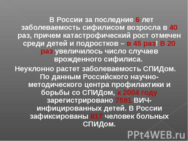 В России за последние 6 лет заболеваемость сифилисом возросла в 40 раз, причем катастрофический рост отмечен среди детей и подростков – в 45 раз! В 20 раз увеличилось число случаев врожденного сифилиса. В России за последние 6 лет заболеваемость сиф…