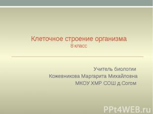 Клеточное строение организма 8 класс Учитель биологии Кожевникова Маргарита Миха