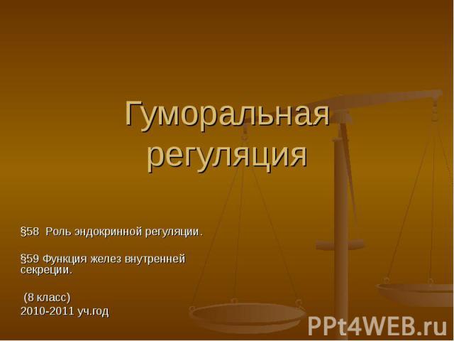 Гуморальная регуляция §58 Роль эндокринной регуляции. §59 Функция желез внутренней секреции. (8 класс) 2010-2011 уч.год
