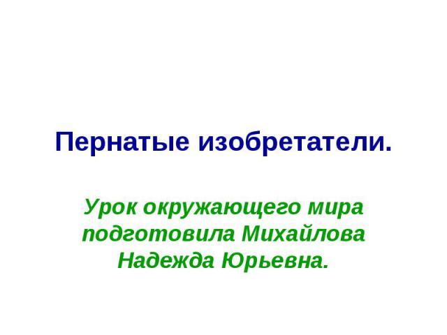Пернатые изобретатели. Урок окружающего мира подготовила Михайлова Надежда Юрьевна.