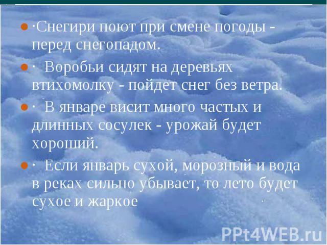 ·Снегири поют при смене погоды - перед снегопадом. ·Снегири поют при смене погоды - перед снегопадом. · Воробьи сидят на деревьях втихомолку - пойдет снег без ветра. · В январе висит много частых и длинных сосулек - урожай будет хороший. · Если янва…