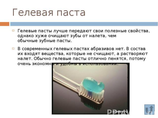 Гелевая паста Гелевыепастылучшепередают свои полезные свойства, однакохужеочищают зубы от налета, чем обычныезубные пасты. В современных гелевых пастах абразивов нет. В состав их входят вещества, которые не счищаю…