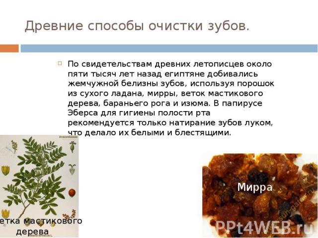 Древние способы очистки зубов. По свидетельствам древних летописцев около пяти тысяч лет назад египтяне добивались жемчужной белизны зубов, используя порошок из сухого ладана, мирры, веток мастикового дерева, бараньего рога и изюма. В папирусе Эберс…