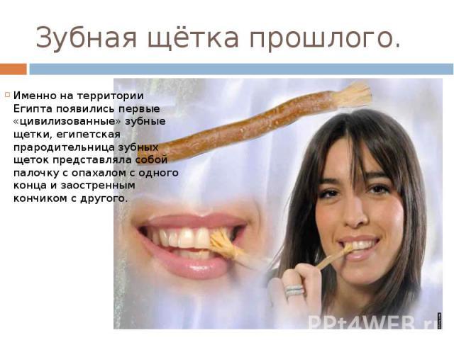 Зубная щётка прошлого. Именно на территории Египта появились первые «цивилизованные» зубные щетки, египетская прародительница зубных щеток представляла собой палочку с опахалом с одного конца и заостренным кончиком с другого.