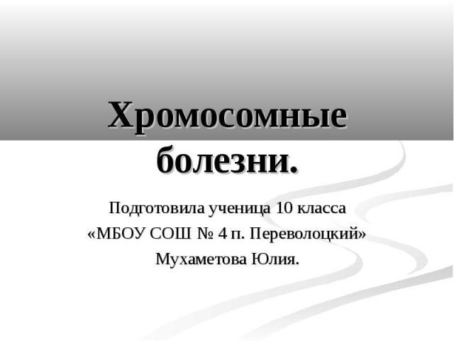 Хромосомные болезни. Подготовила ученица 10 класса «МБОУ СОШ № 4 п. Переволоцкий» Мухаметова Юлия.